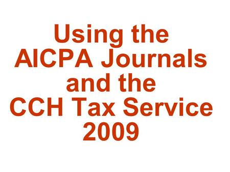 Using the AICPA Journals and the CCH Tax Service 2009.