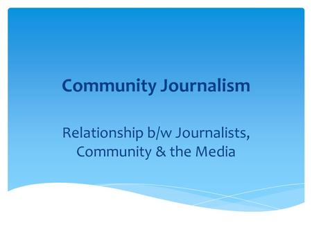 Community Journalism Relationship b/w Journalists, Community & the Media.