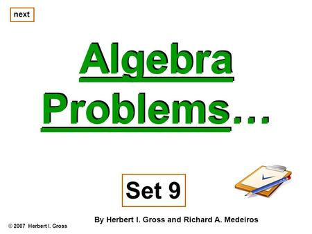 Algebra Problems… Algebra Problems… © 2007 Herbert I. Gross Set 9 By Herbert I. Gross and Richard A. Medeiros next.