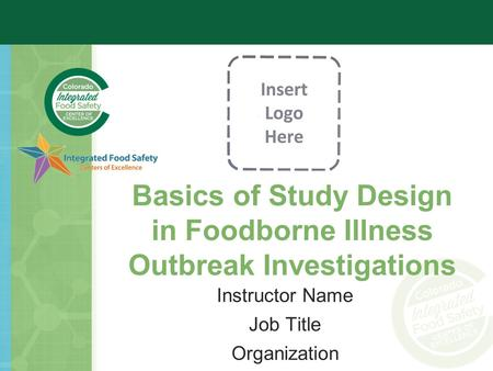Basics of Study Design in Foodborne Illness Outbreak Investigations Instructor Name Job Title Organization.