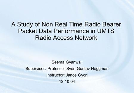 A Study of Non Real Time Radio Bearer Packet Data Performance in UMTS Radio Access Network Seema Gyanwali Supervisor: Professor Sven Gustav Häggman Instructor: