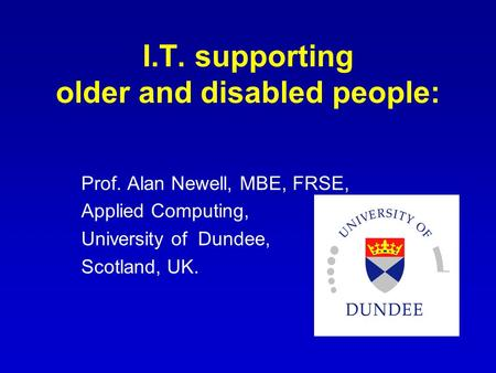 I.T. supporting older and disabled people: Prof. Alan Newell, MBE, FRSE, Applied Computing, University of Dundee, Scotland, UK.