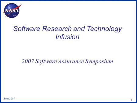 Sept 2007 1 Software Research and Technology Infusion 2007 Software Assurance Symposium.