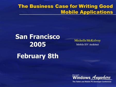 The Business Case for Writing Good Mobile Applications Michelle McKelvey Mobile ISV Architect San Francisco 2005 February 8th.