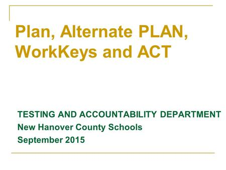TESTING AND ACCOUNTABILITY DEPARTMENT New Hanover County Schools September 2015 Plan, Alternate PLAN, WorkKeys and ACT.