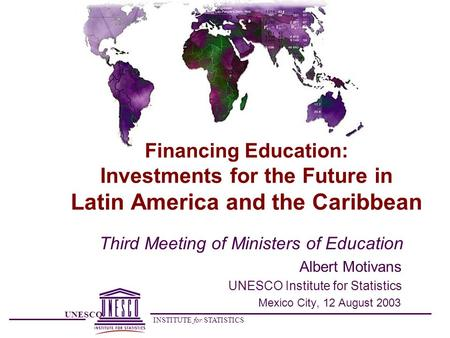 UNESCO INSTITUTE for STATISTICS Financing Education: Investments for the Future in Latin America and the Caribbean Third Meeting of Ministers of Education.