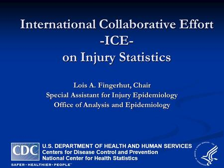 International Collaborative Effort -ICE- on Injury Statistics Lois A. Fingerhut, Chair Special Assistant for Injury Epidemiology Office of Analysis and.