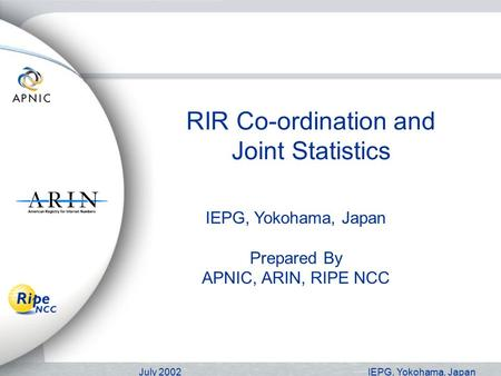 July 2002IEPG, Yokohama, Japan RIR Co-ordination and Joint Statistics IEPG, Yokohama, Japan Prepared By APNIC, ARIN, RIPE NCC.