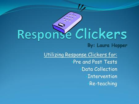 Utilizing Response Clickers for: Pre and Post Tests Data Collection Intervention Re-teaching.