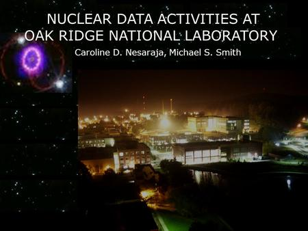 Caroline D. Nesaraja, Michael S. Smith NUCLEAR DATA ACTIVITIES AT OAK RIDGE NATIONAL LABORATORY.
