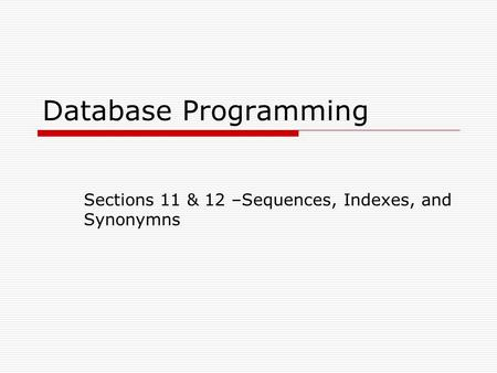Database Programming Sections 11 & 12 –Sequences, Indexes, and Synonymns.