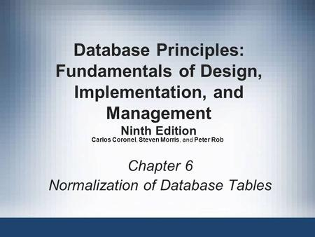 Database Principles: Fundamentals of Design, Implementation, and Management Ninth Edition Chapter 6 Normalization of Database Tables Carlos Coronel, Steven.