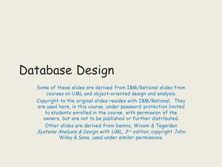 Database Design Some of these slides are derived from IBM/Rational slides from courses on UML and object-oriented design and analysis. Copyright to the.