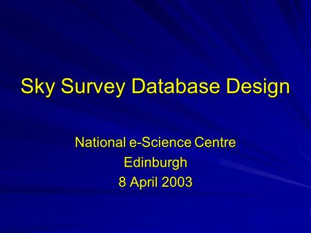 Sky Survey Database Design National e-Science Centre Edinburgh 8 April 2003.