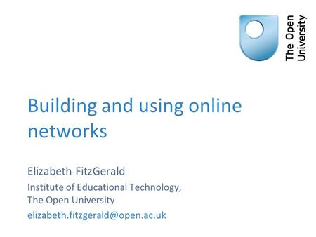 Building and using online networks Elizabeth FitzGerald Institute of Educational Technology, The Open University