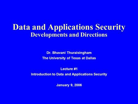 Data and Applications Security Developments and Directions Dr. Bhavani Thuraisingham The University of Texas at Dallas Lecture #1 Introduction to Data.