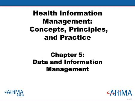 © 2010 Health Information Management: Concepts, Principles, and Practice Chapter 5: Data and Information Management.