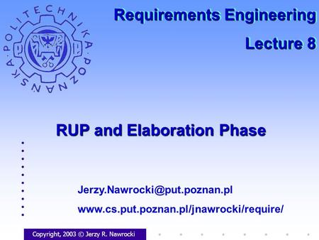 RUP and Elaboration Phase Copyright, 2003 © Jerzy R. Nawrocki  Requirements Engineering.