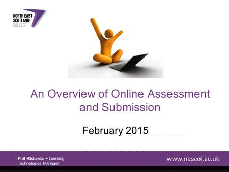 Phil Richards – Learning Technologies Manager Phil Richards Learning Technologies Manager An Overview of Online Assessment and Submission February 2015.