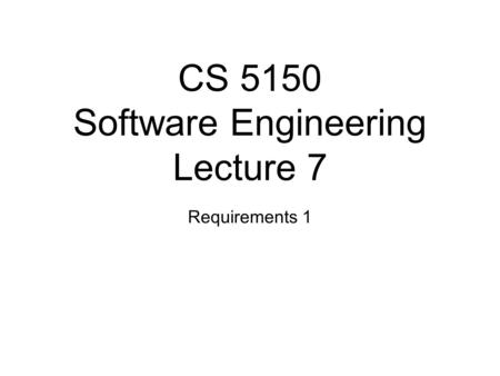 CS 5150 Software Engineering Lecture 7 Requirements 1.