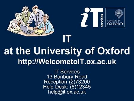 IT at the University of Oxford  IT Services 13 Banbury Road Reception (2)73200 Help Desk: (6)12345