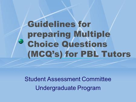 Guidelines for preparing Multiple Choice Questions (MCQ's) for PBL Tutors Student Assessment Committee Undergraduate Program.