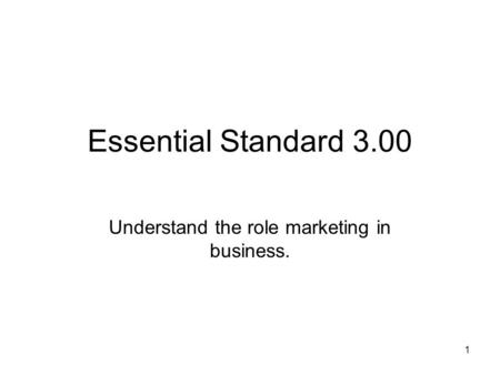 Essential Standard 3.00 Understand the role marketing in business. 1.
