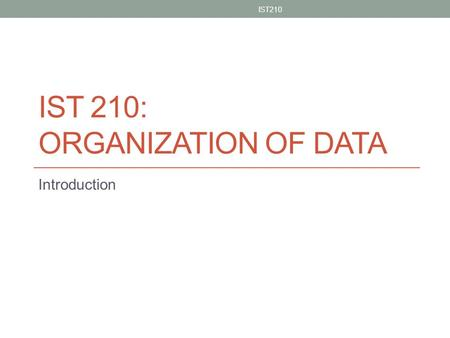 IST 210: ORGANIZATION OF DATA Introduction IST210 1.