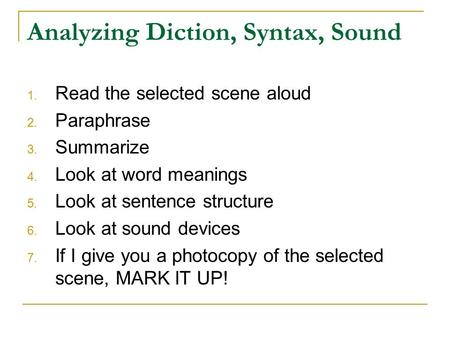 Analyzing Diction, Syntax, Sound 1. Read the selected scene aloud 2. Paraphrase 3. Summarize 4. Look at word meanings 5. Look at sentence structure 6.