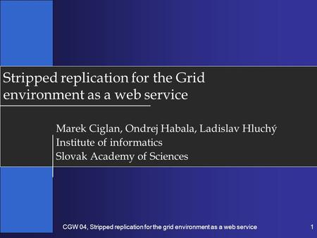 CGW 04, Stripped replication for the grid environment as a web service1 Stripped replication for the Grid environment as a web service Marek Ciglan, Ondrej.
