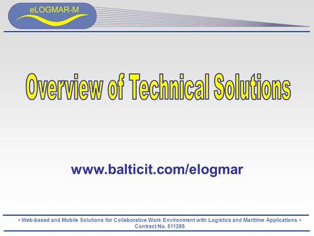 Web-based and Mobile Solutions for Collaborative Work Environment with Logistics and Maritime Applications Contract No. 511285 www.balticit.com/elogmar.