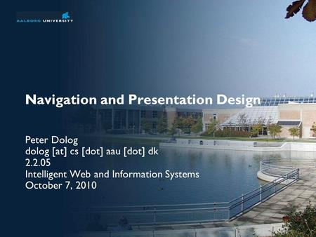 Navigation and Presentation Design Peter Dolog dolog [at] cs [dot] aau [dot] dk 2.2.05 Intelligent Web and Information Systems October 7, 2010.