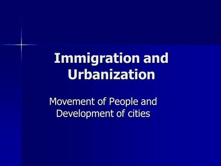Immigration and Urbanization Movement of People and Development of cities.