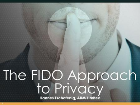 The FIDO Approach to Privacy Hannes Tschofenig, ARM Limited 1.