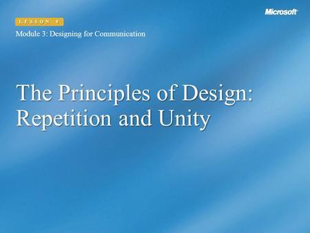 The Principles of Design: Repetition and Unity Module 3: Designing for Communication LESSON 9.