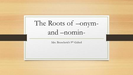The Roots of –onym- and –nomin- Mrs. Bruschetti's 9 th Gifted.