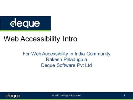 © 2015 - All Rights Reserved1 Web Accessibility Intro For Web Accessibility in India Community Rakesh Paladugula Deque Software Pvt Ltd.