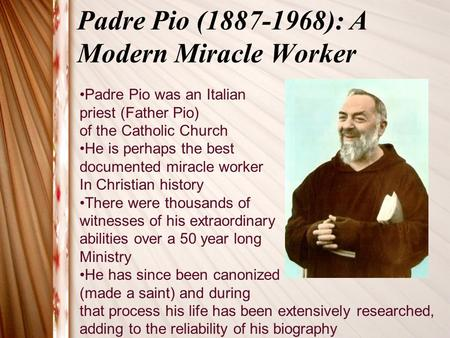 Padre Pio (1887-1968): A Modern Miracle Worker Padre Pio was an Italian priest (Father Pio) of the Catholic Church He is perhaps the best documented miracle.