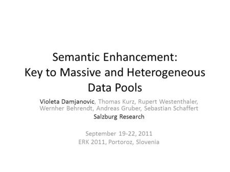 Semantic Enhancement: Key to Massive and Heterogeneous Data Pools Violeta Damjanovic, Thomas Kurz, Rupert Westenthaler, Wernher Behrendt, Andreas Gruber,