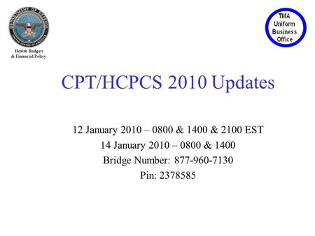 Health Budgets & Financial Policy CPT/HCPCS 2010 Updates 12 January 2010 – 0800 & 1400 & 2100 EST 14 January 2010 – 0800 & 1400 Bridge Number: 877-960-7130.