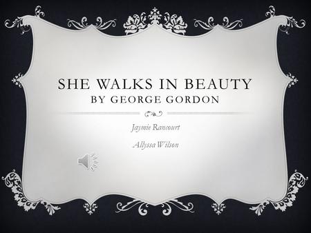 SHE WALKS IN BEAUTY BY GEORGE GORDON Jaymie Rancourt Allyssa Wilson.