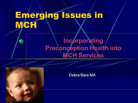Emerging Issues in MCH Debra Bara MA PPOR Incorporating Preconception Health into MCH Services.
