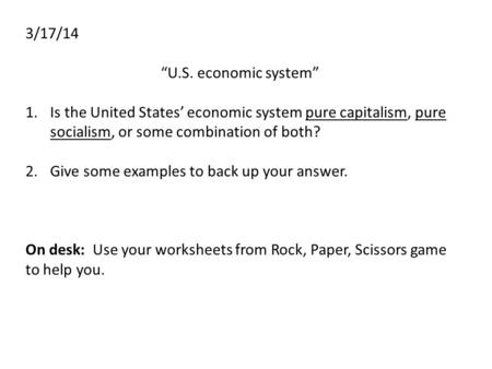 "3/17/14 ""U.S. economic system"" 1.Is the United States' economic system pure capitalism, pure socialism, or some combination of both? 2.Give some examples."