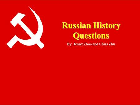 Russian History Questions By: Jenny Zhao and Chris Zhu.