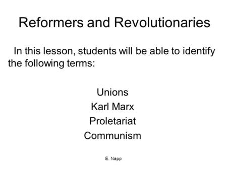 E. Napp Reformers and Revolutionaries In this lesson, students will be able to identify the following terms: Unions Karl Marx Proletariat Communism.