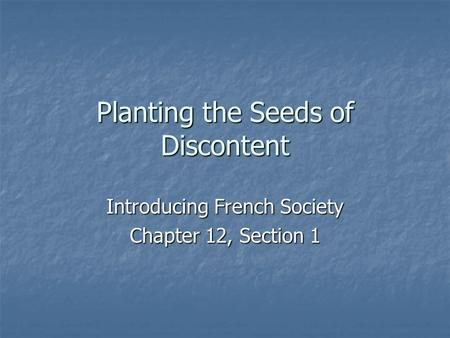 Planting the Seeds of Discontent Introducing French Society Chapter 12, Section 1.
