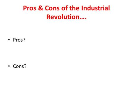 pros and cons of industrial revolution essay Get an answer for 'what were the pros and cons of the american revolution (in point form)' and find homework help for other social sciences questions at enotes.