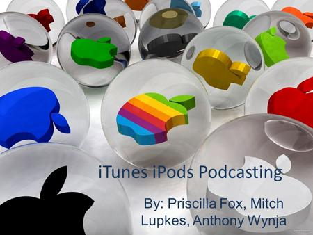 ITunes iPods Podcasting By: Priscilla Fox, Mitch Lupkes, Anthony Wynja.