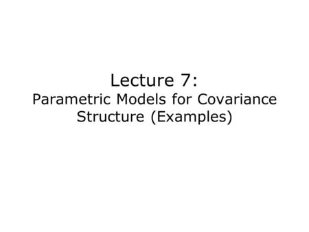 Lecture 7: Parametric Models for Covariance Structure (Examples)
