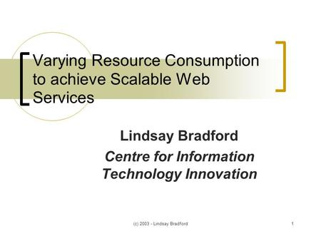 (c) 2003 - Lindsay Bradford1 Varying Resource Consumption to achieve Scalable Web Services Lindsay Bradford Centre for Information Technology Innovation.